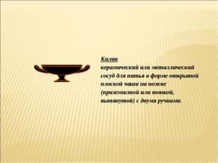 Килик керамический или металлический сосуд для питья в форме открытой плоской