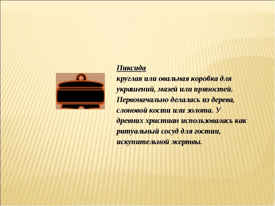 Пиксида круглая или овальная коробка для украшений, мазей или пряностей. Перв...