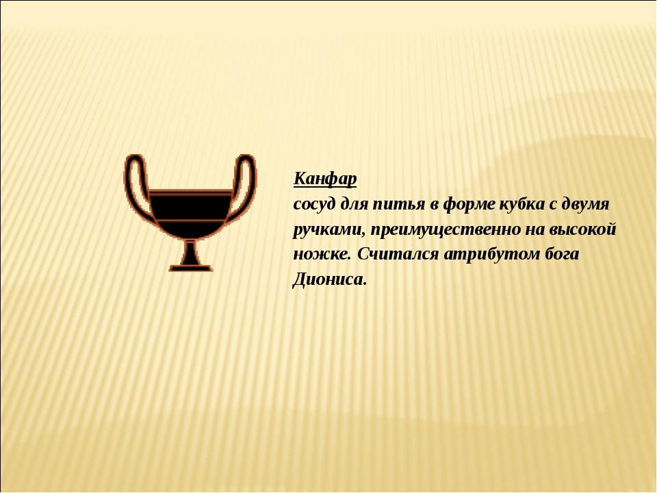 Канфар сосуд для питья в форме кубка с двумя ручками, преимущественно на высо...