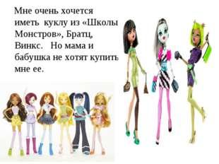 Мне очень хочется иметь куклу из «Школы Монстров», Братц, Винкс. Но мама и б