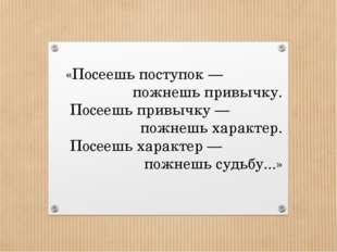 «Посеешь поступок— пожнешь привычку. Посеешь привычку— пожнешь характер. По