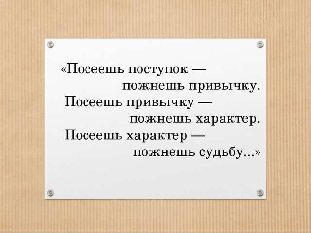 «Посеешь поступок— пожнешь привычку. Посеешь привычку— пожнешь характер. По...