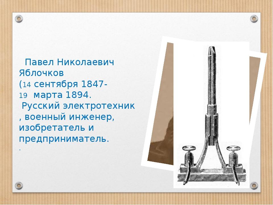 Павел Николаевич Яблочков (14сентября1847- 19марта1894. Русскийэлект...