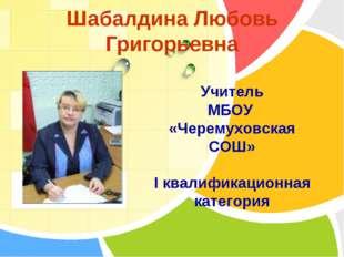 Шабалдина Любовь Григорьевна Учитель МБОУ «Черемуховская СОШ» I квалификацион