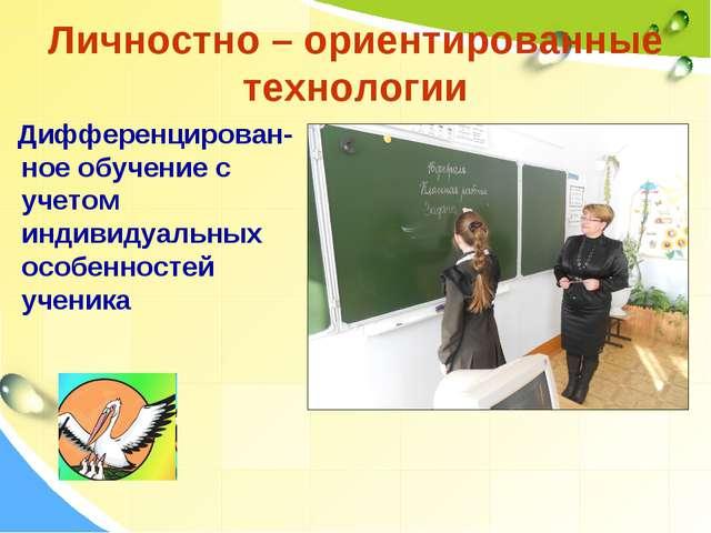 Личностно – ориентированные технологии Дифференцирован-ное обучение с учетом...