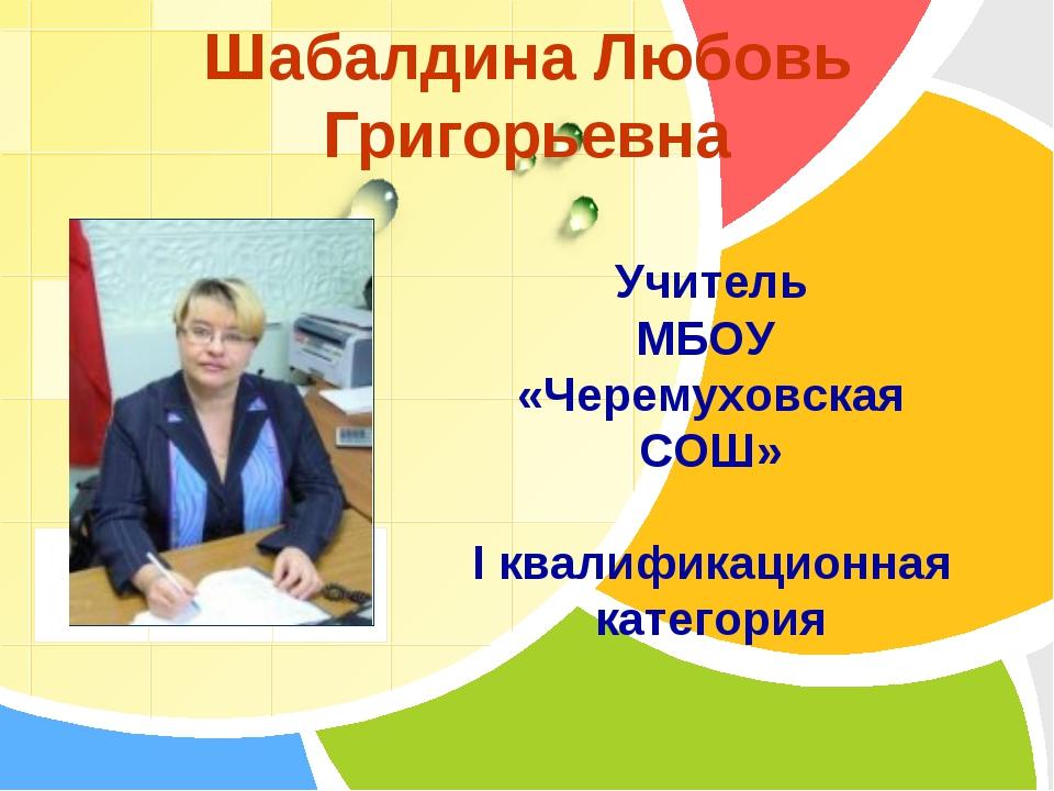 Шабалдина Любовь Григорьевна Учитель МБОУ «Черемуховская СОШ» I квалификацион...