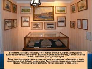 В этом зале размещены планы родового имения Буниных в Озерках, макет усадьбы