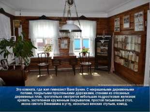 Это комната, где жил гимназист Ваня Бунин. С некрашеными деревянными полами,