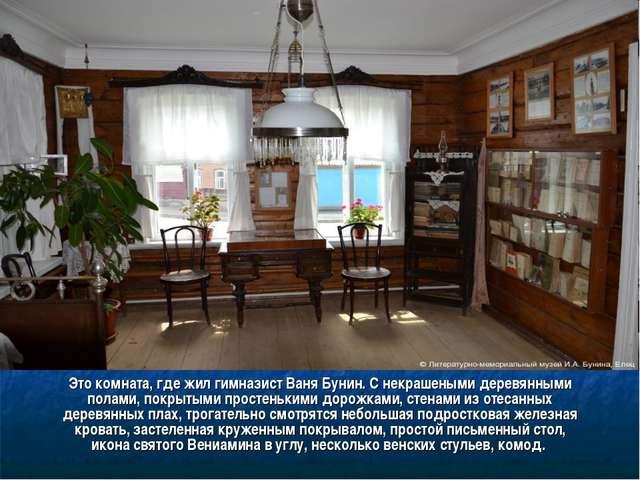 Это комната, где жил гимназист Ваня Бунин. С некрашеными деревянными полами,...