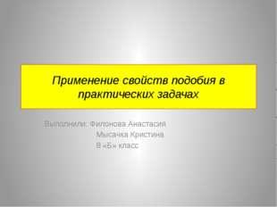 Применение свойств подобия в практических задачах Выполнили: Филонова Анастас