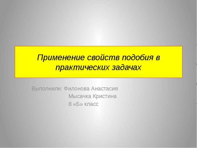 Применение свойств подобия в практических задачах Выполнили: Филонова Анастас...