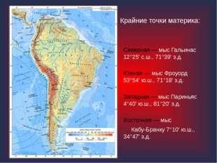 Крайние точки материка: Северная — мыс Гальинас 12°25' с.ш., 71°39' з.д. Южна