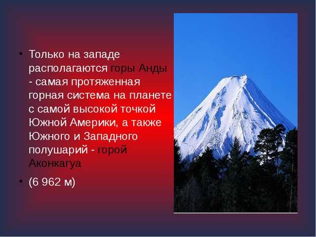 Только на западе располагаются горы Анды - самая протяженная горная система...