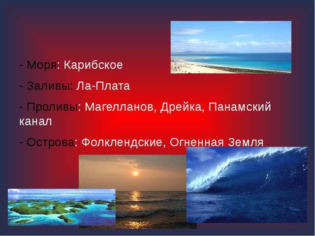 - Моря: Карибское - Заливы: Ла-Плата - Проливы: Магелланов, Дрейка, Панамски...
