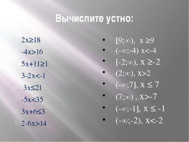 Вычислите устно: 2х≥18 -4х>16 5х+11≥1 3-2х-7 (-∞;-1], х ≤ -1 (-∞;-2), х