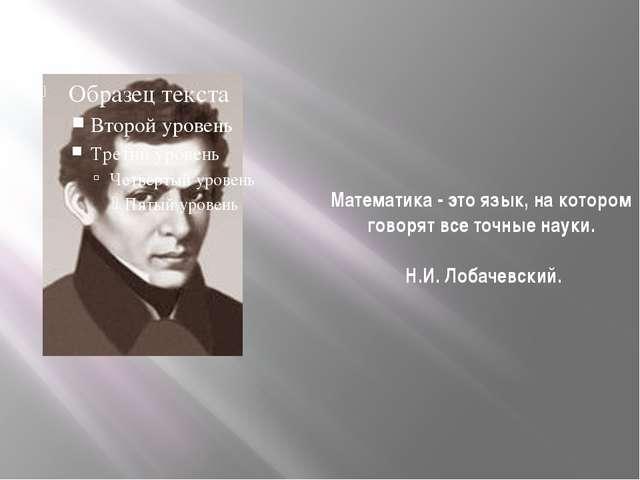 Математика - это язык, на котором говорят все точные науки. Н.И. Лобачевский.