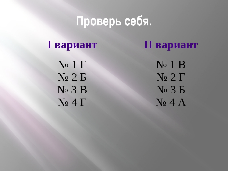 Проверь себя. Iвариант IIвариант № 1 Г № 2 Б № 3 В № 4 Г № 1 В № 2 Г № 3 Б №...