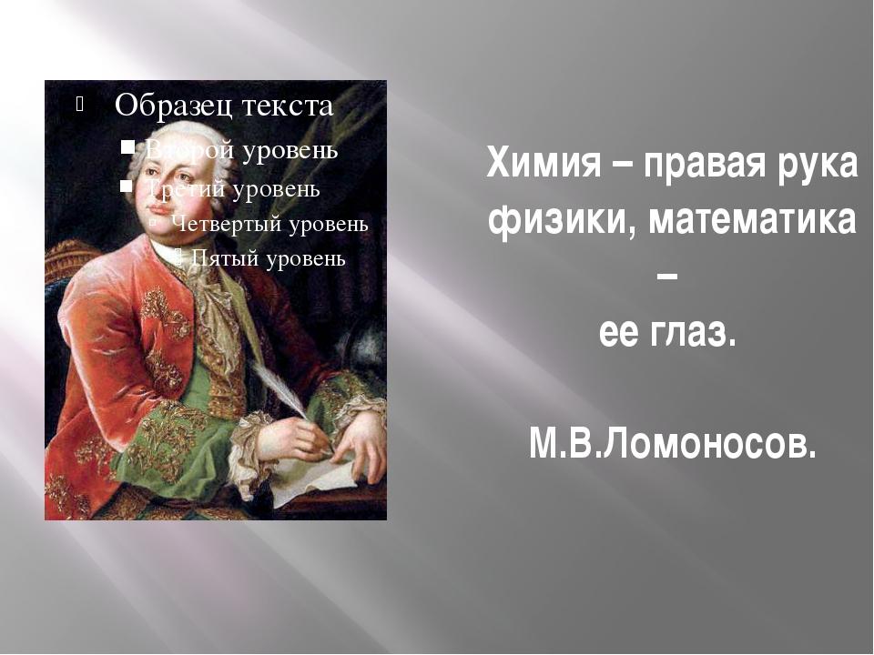 Химия – правая рука физики, математика – ее глаз. М.В.Ломоносов.