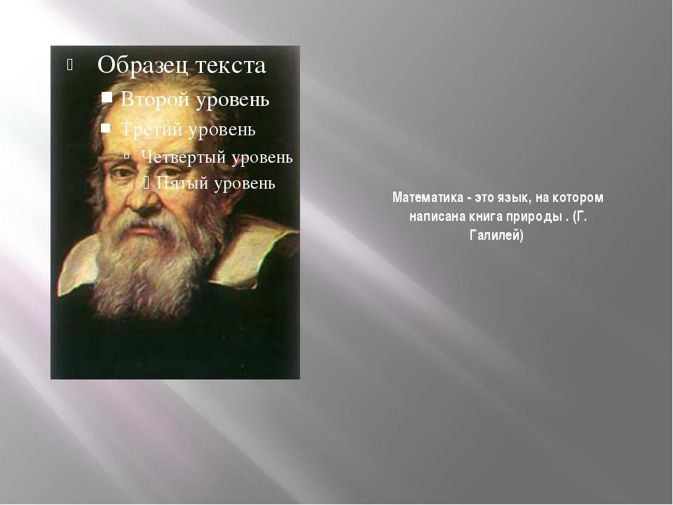 Математика - это язык, на котором написана книга природы . (Г. Галилей)