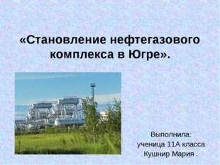 «Становление нефтегазового комплекса в Югре». Выполнила: ученица 11А класса К