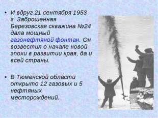 И вдруг 21 сентября 1953 г. Заброшенная Березовская скважина №24 дала мощный