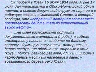 Он прибыл в Юган 15 июня 1934 года. А уже 17 июня дал телеграммы в Обско-И