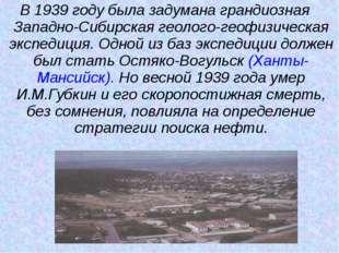 В 1939 году была задумана грандиозная Западно-Сибирская геолого-геофизическая