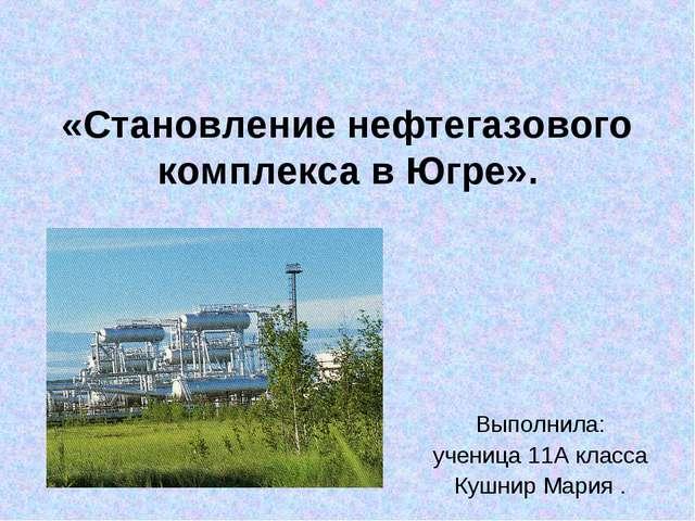 «Становление нефтегазового комплекса в Югре». Выполнила: ученица 11А класса К...
