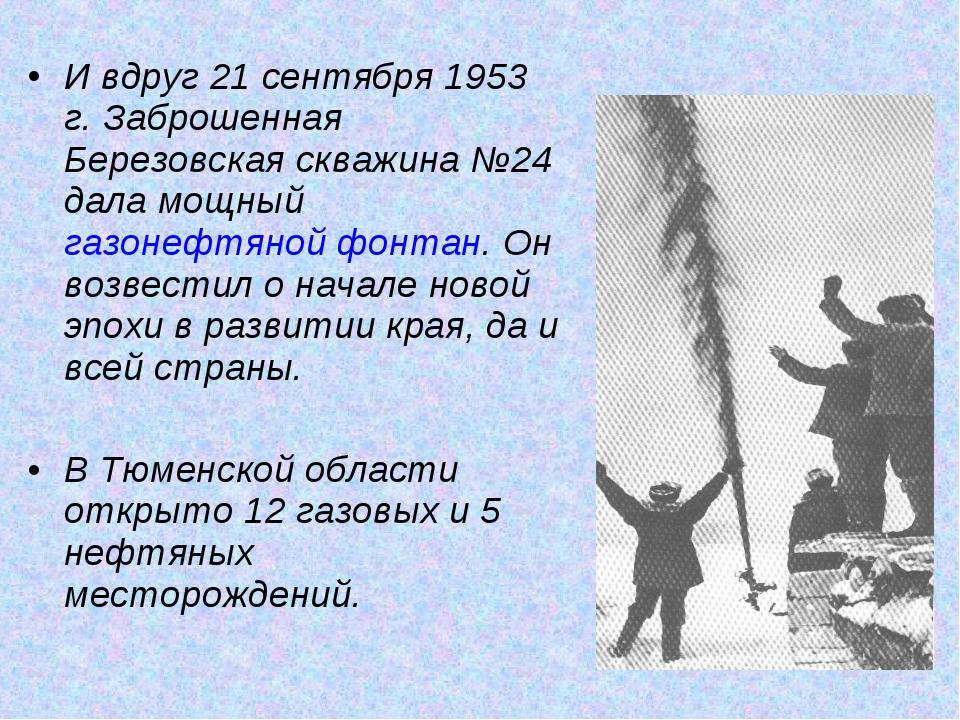 И вдруг 21 сентября 1953 г. Заброшенная Березовская скважина №24 дала мощный...