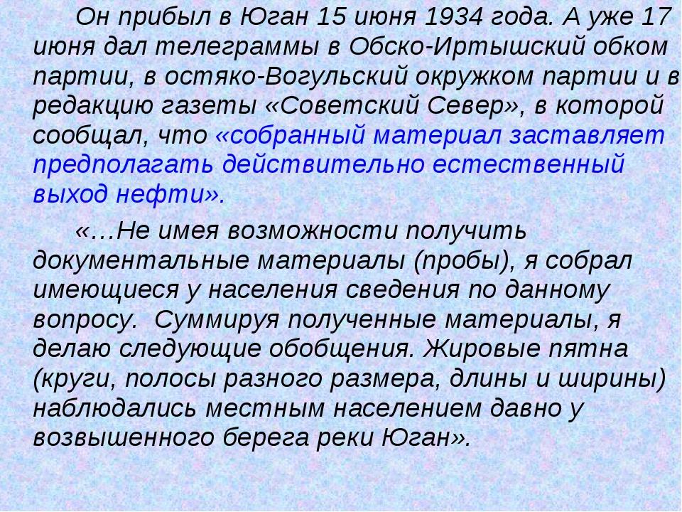 Он прибыл в Юган 15 июня 1934 года. А уже 17 июня дал телеграммы в Обско-И...