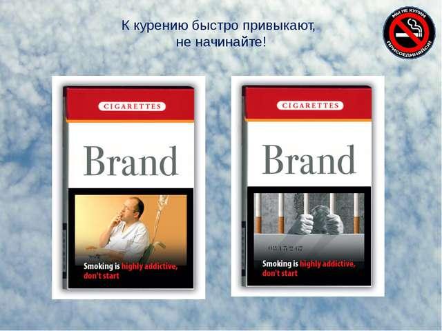К курению быстро привыкают, не начинайте!