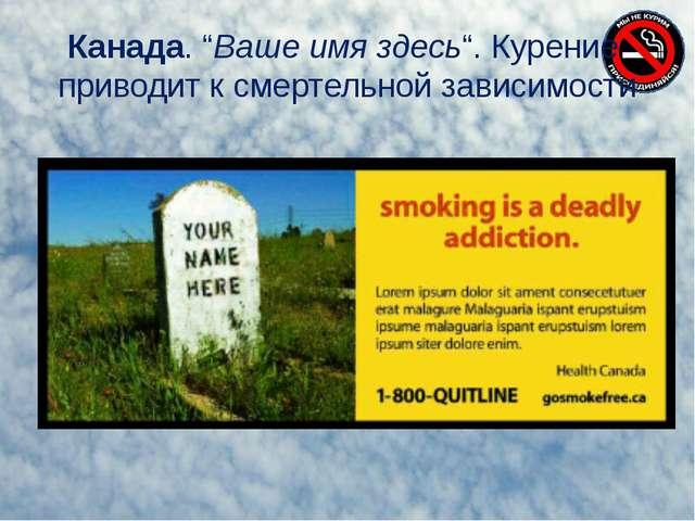 """Канада. """"Ваше имя здесь"""". Курение приводит к смертельной зависимости"""
