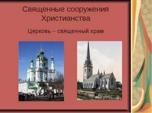 Священные сооружения Христианства Церковь – священный храм