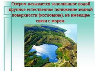 Озером называется заполненное водой крупное естественное понижение земной пов