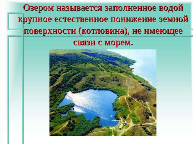Озером называется заполненное водой крупное естественное понижение земной пов...