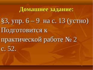 Домашнее задание: §3, упр. 6 – 9 на с. 13 (устно) Подготовится к практической