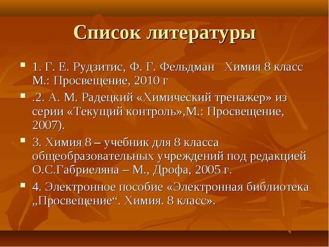 Список литературы 1. Г. Е. Рудзитис, Ф. Г. Фельдман Химия 8 класс М.: Просвещ...