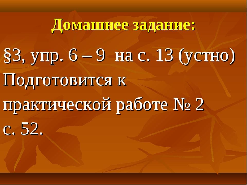 Домашнее задание: §3, упр. 6 – 9 на с. 13 (устно) Подготовится к практической...