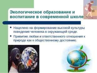 Экологическое образование и воспитание в современной школе Нацелено на формир