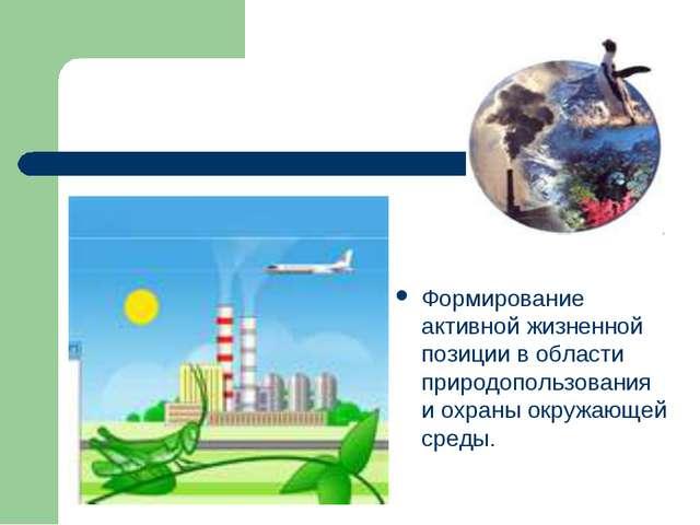 Формирование активной жизненной позиции в области природопользования и охраны...