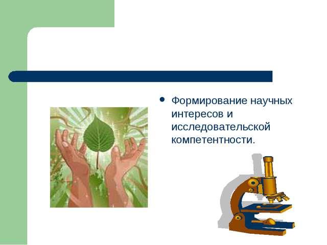Формирование научных интересов и исследовательской компетентности.