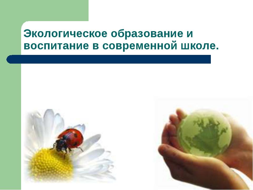 Экологическое образование и воспитание в современной школе.