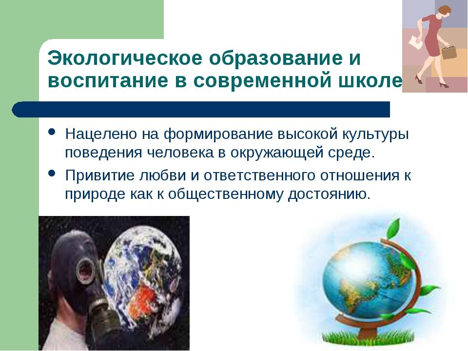 Экологическое образование и воспитание в современной школе Нацелено на формир...