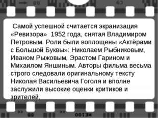 Самой успешной считается экранизация «Ревизора» 1952 года, снятая Владимиром