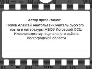 Автор презентации: Попов Алексей Анатольевич,учитель русского языка и литерат
