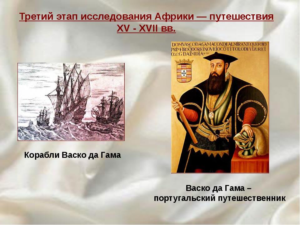 Корабли Васко да Гама Третий этап исследования Африки — путешествия XV - XVII...