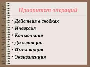 Приоритет операций Действия в скобках Инверсия Конъюнкция Дизъюнкция Импликац