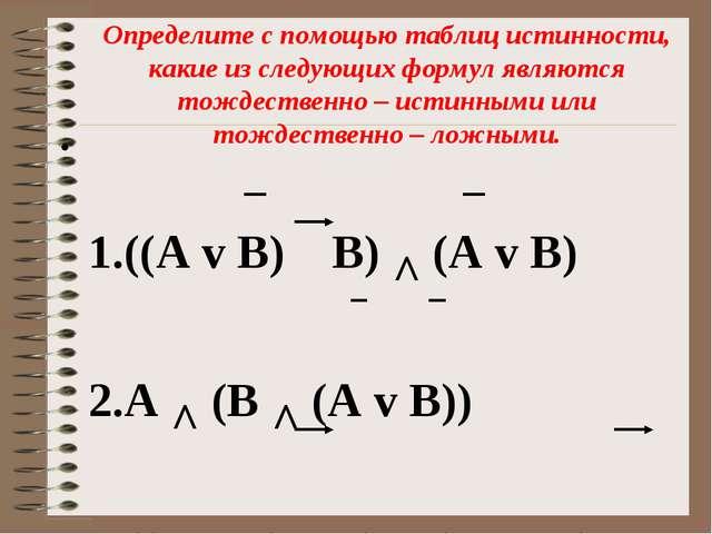 Определите с помощью таблиц истинности, какие из следующих формул являются то...