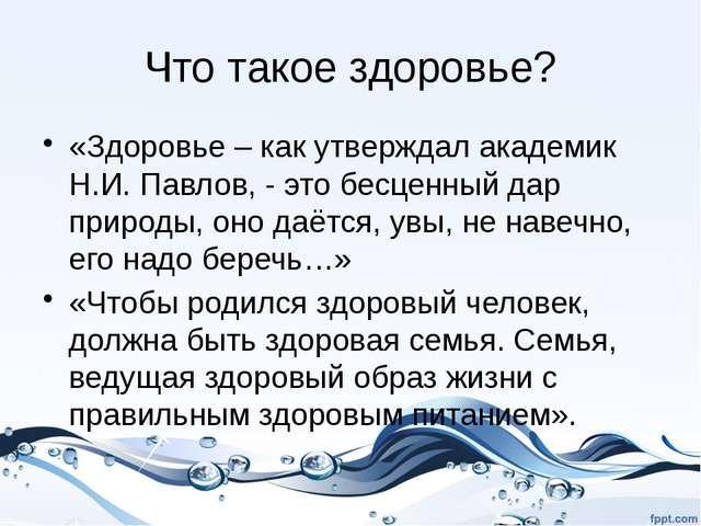 Что такое здоровье? «Здоровье – как утверждал академик Н.И. Павлов, - это бес...