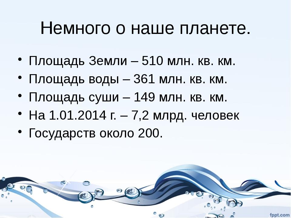 Немного о наше планете. Площадь Земли – 510 млн. кв. км. Площадь воды – 361 м...